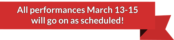 All performances will continue as scheduled through March 15th